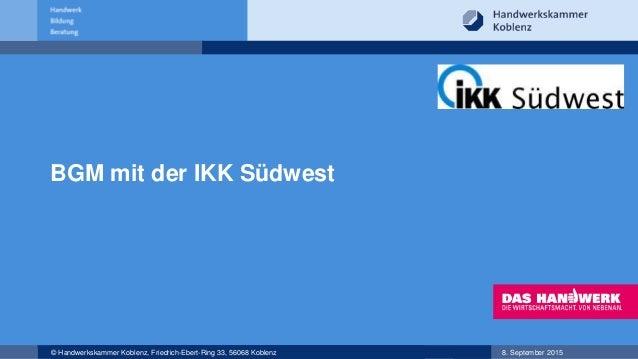 © Handwerkskammer Koblenz, Friedrich-Ebert-Ring 33, 56068 Koblenz 8. September 2015 BGM mit der IKK Südwest