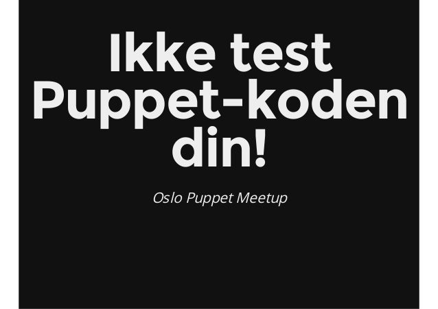 Ikke test Puppet-koden din! Oslo Puppet Meetup