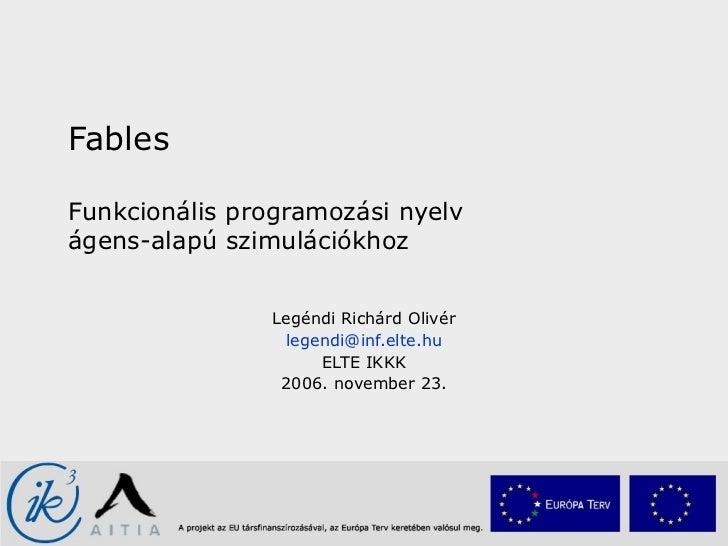 Fables Funkcionális programozási nyelv  ágens-alapú szimulációkhoz Legéndi Richárd Olivér [email_address] ELTE IKKK 2006. ...