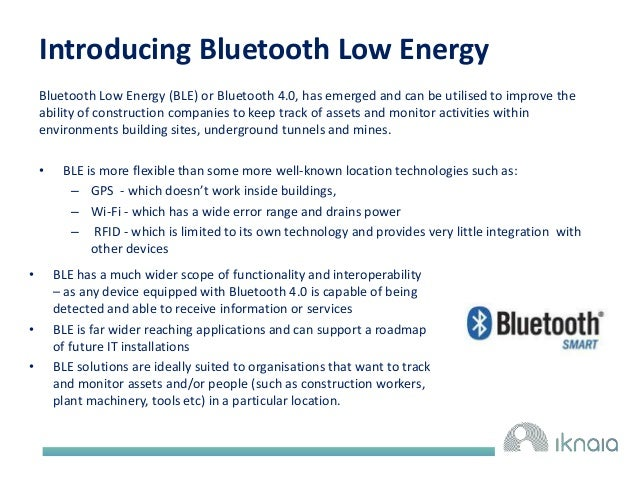 Introducing Bluetooth Low Energy  Bluetooth Low Energy (BLE) or Bluetooth 4.0, has emerged and can be utilised to improve ...
