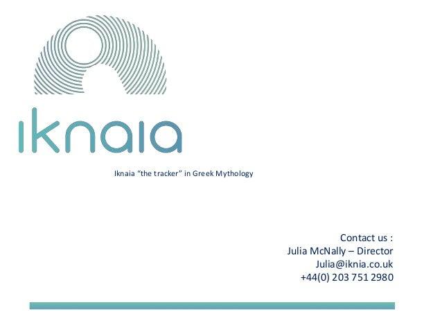 "Contact us :  Julia McNally – Director  Julia@iknia.co.uk  +44(0) 203 751 2980  Iknaia ""the tracker"" in Greek Mythology"