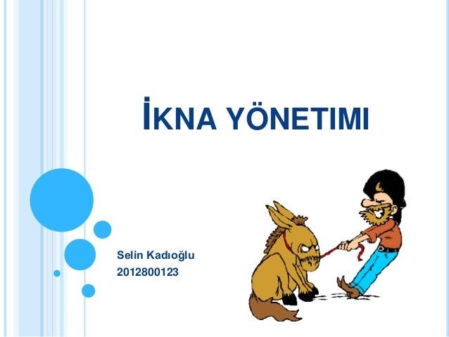 İKNA YÖNETIMISelin Kadıoğlu2012800123