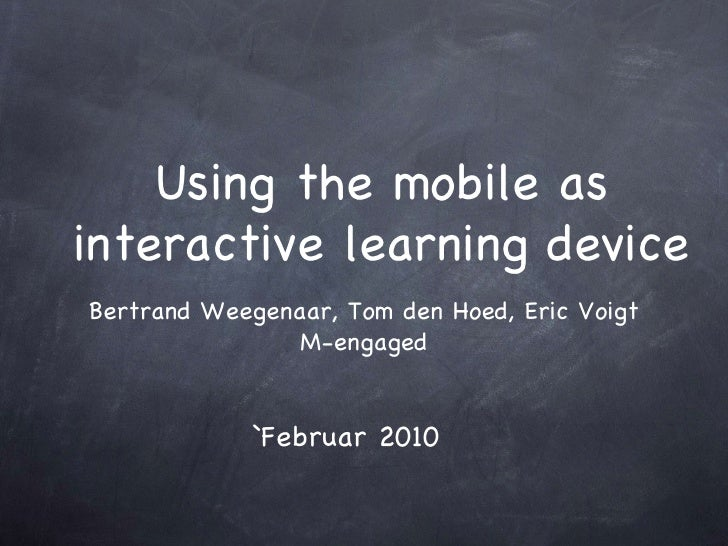 Using the mobile as interactive learning device Bertrand Weegenaar, Tom den Hoed, Eric Voigt M-engaged `Februar 2010