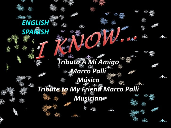 ENGLISH <br />SPANISH<br />I KNOW...<br />Tributo A Mi Amigo <br />Marco Palli<br />Músico<br />Tribute to MyFriend Marco ...