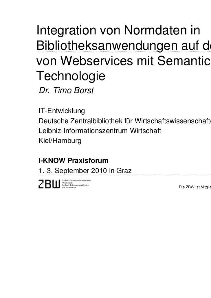 Integration von Normdaten inBibliotheksanwendungen auf der Basisvon Webservices mit Semantic Web-TechnologieDr. Timo Borst...