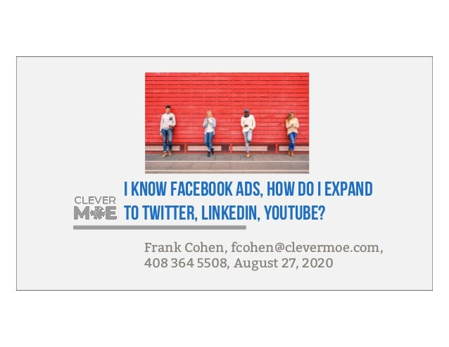 I know Facebook Ads, how do I expand to Twitter, LinkedIn, YouTube? Frank Cohen, fcohen@clevermoe.com, 408 364 5508, Augus...
