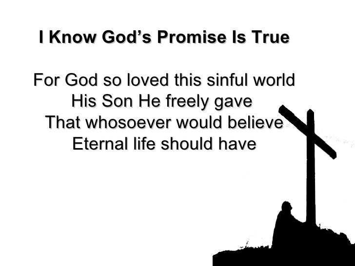 I Know God's Promise Is True For God so loved this sinful world His Son He freely gave  That whosoever would believe Etern...