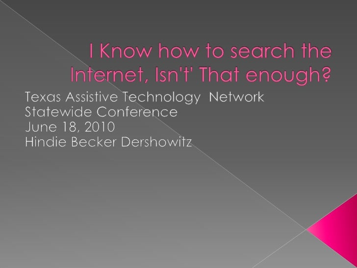 I Know how to search the Internet, Isn't' That enough?<br />Texas Assistive Technology  Network Statewide Conference <br /...