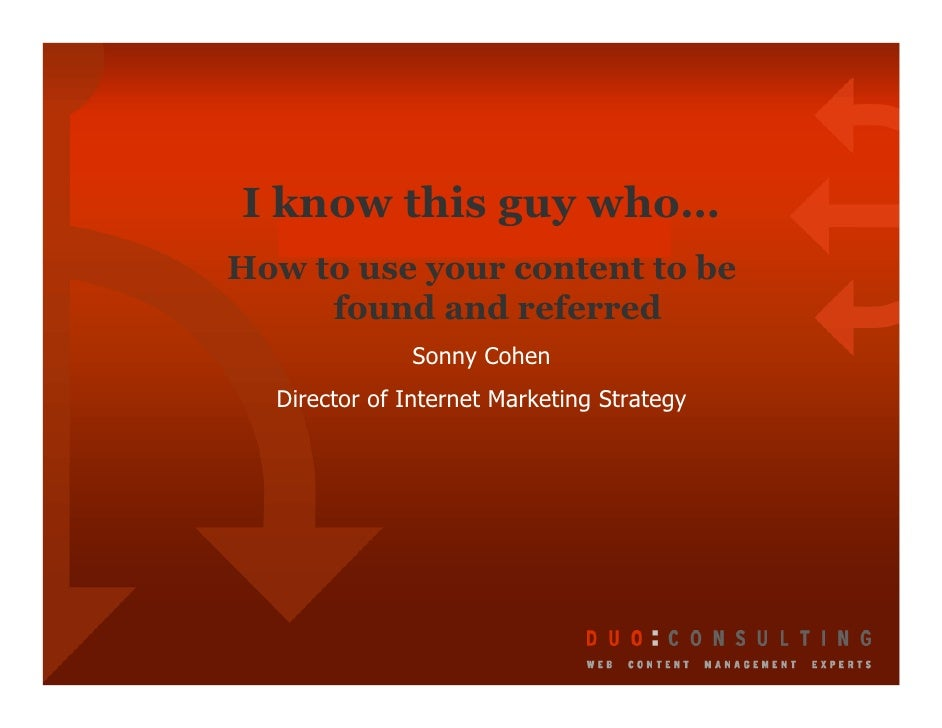 I know this guy who… How to use your content to be      found and referred               Sonny Cohen   Director of Interne...
