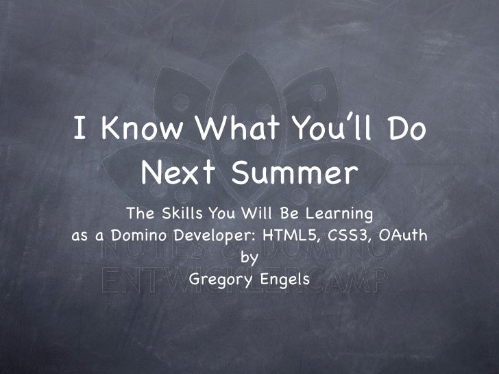 I Know What You'll Do     Next Summer       The Skills You Will Be Learning as a Domino Developer: HTML5, CSS3, OAuth     ...