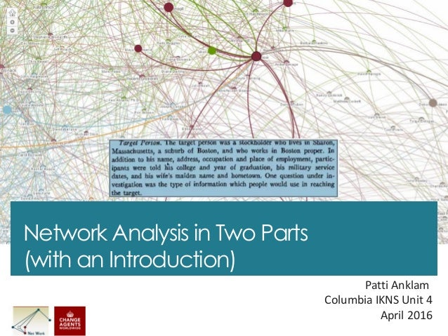 Network Analysis in Two Parts (with an Introduction) Patti Anklam Columbia IKNS Unit 4 April 2016