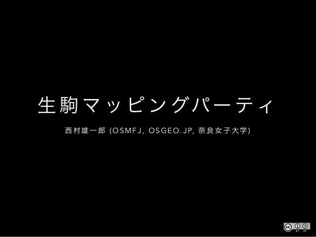 生 駒 マ ッ ピ ン グパー ティ 西 村 雄 一 郎 ( O S M F J , O S G E O . J P, 奈 良 女 子 大 学 )