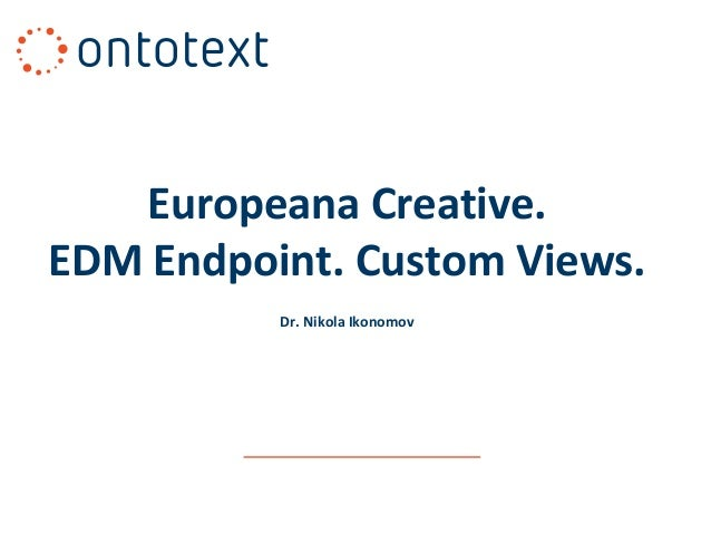 Europeana Creative. EDM Endpoint. Custom Views. Dr. Nikola Ikonomov