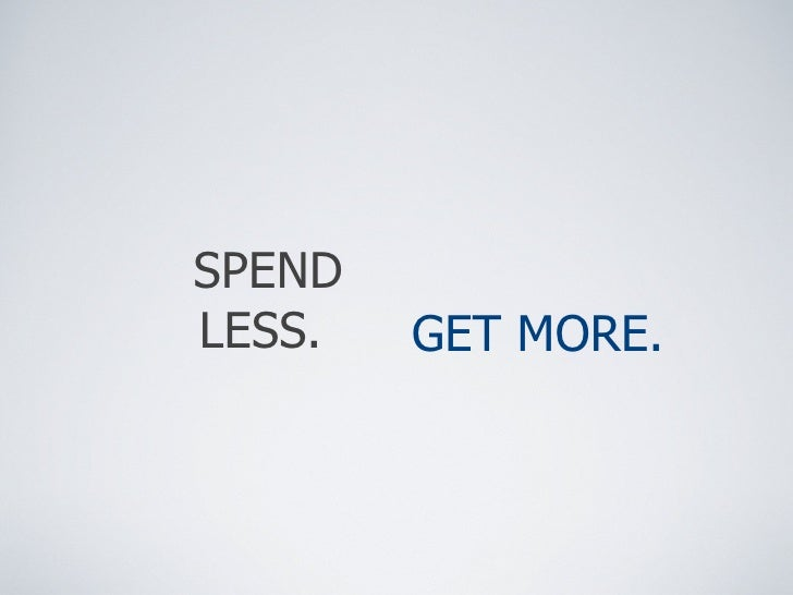 SPEND LESS.  GET MORE.