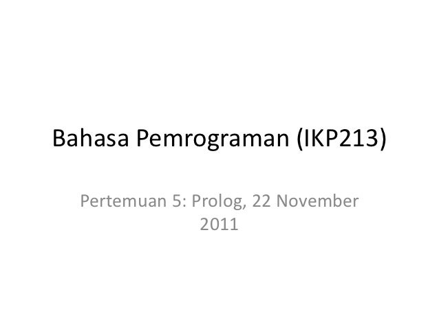 Bahasa Pemrograman (IKP213)  Pertemuan 5: Prolog, 22 November                2011