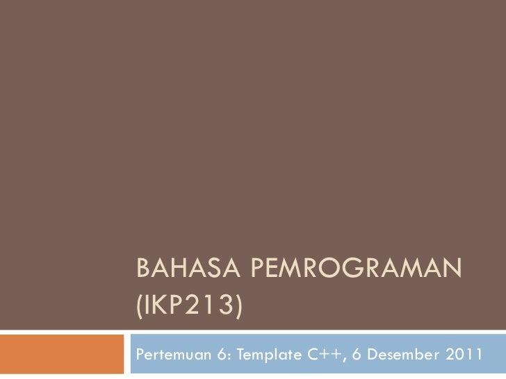 BAHASA PEMROGRAMAN(IKP213)Pertemuan 6: Template C++, 6 Desember 2011
