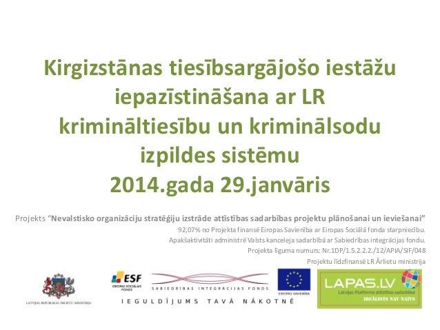 Kirgizstānas tiesībsargājošo iestāžu iepazīstināšana ar LR krimināltiesību un kriminālsodu izpildes sistēmu 2014.gada 29.j...