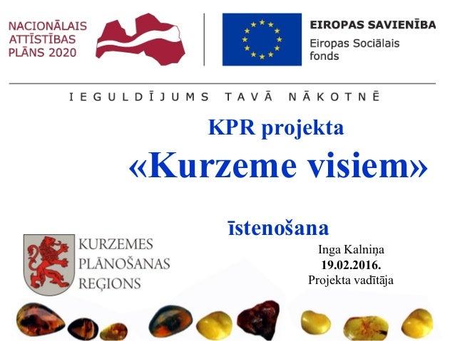 KPR projekta «Kurzeme visiem» īstenošana Inga Kalniņa 19.02.2016. Projekta vadītāja