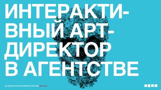 ИНТЕРАКТИ-  ВНЫЙ АРТ-  ДИРЕКТОР  В АГЕНТСТВЕ  АРТ-ДИРЕКТОР В КРЕАТИВНОМ АГЕНТСТВЕ ИКРА 2014