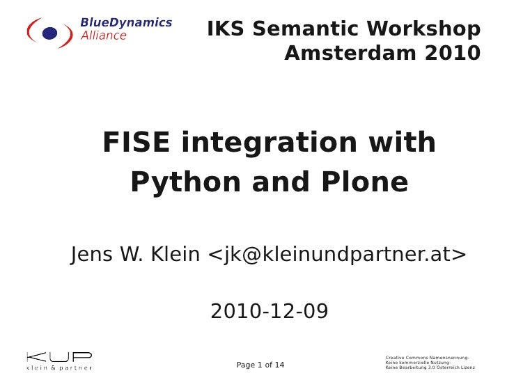 IKS Semantic Workshop                  Amsterdam 2010  FISE integration with    Python and PloneJens W. Klein <jk@kleinund...