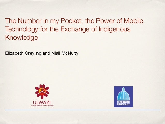 The Number in my Pocket: the Power of Mobile Technology for the Exchange of Indigenous Knowledge Elizabeth Greyling and N...