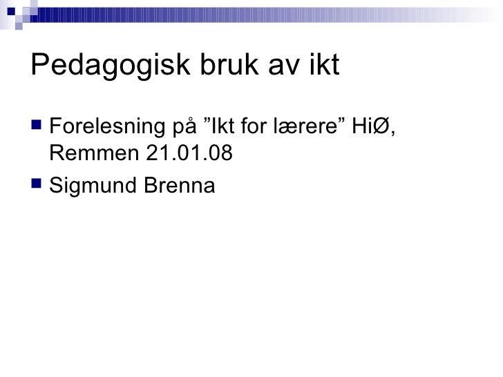 """Pedagogisk bruk av ikt <ul><li>Forelesning på """"Ikt for lærere"""" HiØ, Remmen 21.01.08 </li></ul><ul><li>Sigmund Brenna </li>..."""