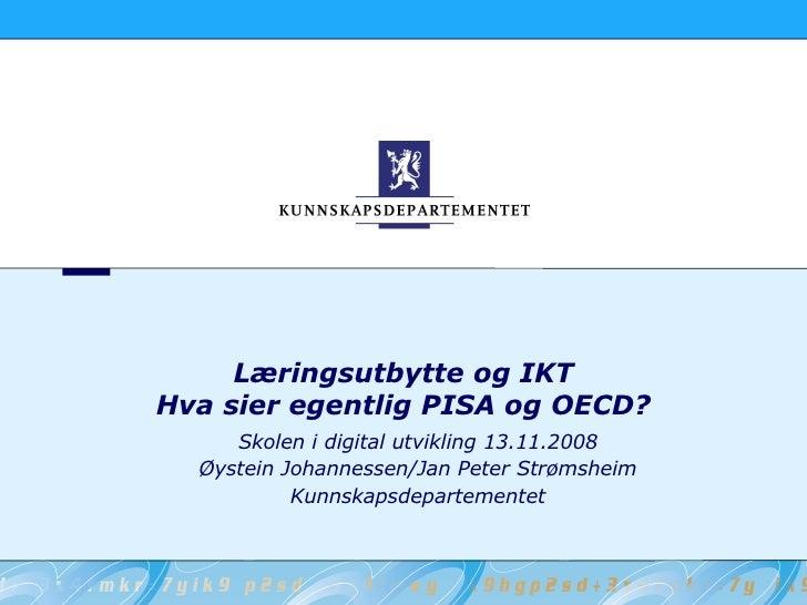 Læringsutbytte og IKT Hva sier egentlig PISA og OECD? <ul><ul><li>Skolen i digital utvikling 13.11.2008 </li></ul></ul><ul...