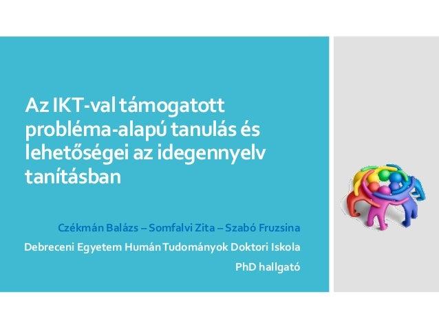 AzIKT-valtámogatott probléma-alapútanulásés lehetőségeiazidegennyelv tanításban Czékmán Balázs – Somfalvi Zita – Szabó Fru...