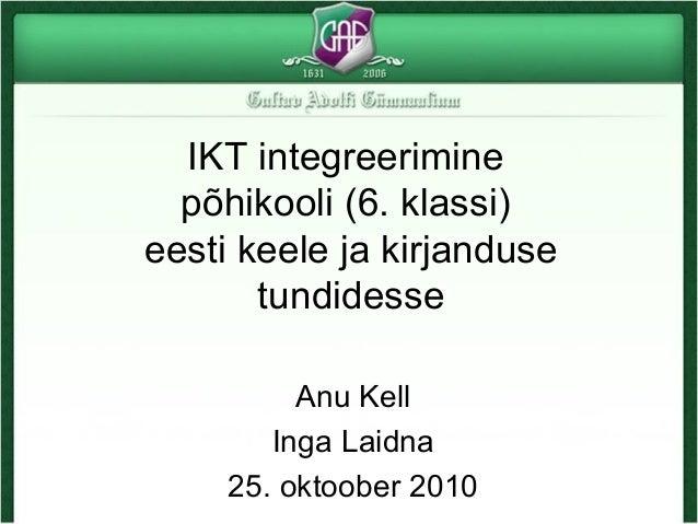 IKT integreerimine põhikooli (6. klassi) eesti keele ja kirjanduse tundidesse Anu Kell Inga Laidna 25. oktoober 2010