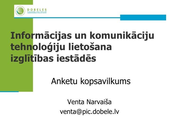 Informācijas un komunikācijutehnoloģiju lietošanaizglītības iestādēs       Anketu kopsavilkums           Venta Narvaiša   ...