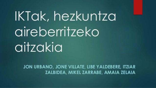 IKTak, hezkuntza  aireberritzeko  aitzakia  JON URBANO, JONE VILLATE, LIBE YALDEBERE, ITZIAR  ZALBIDEA, MIKEL ZARRABE, AMA...