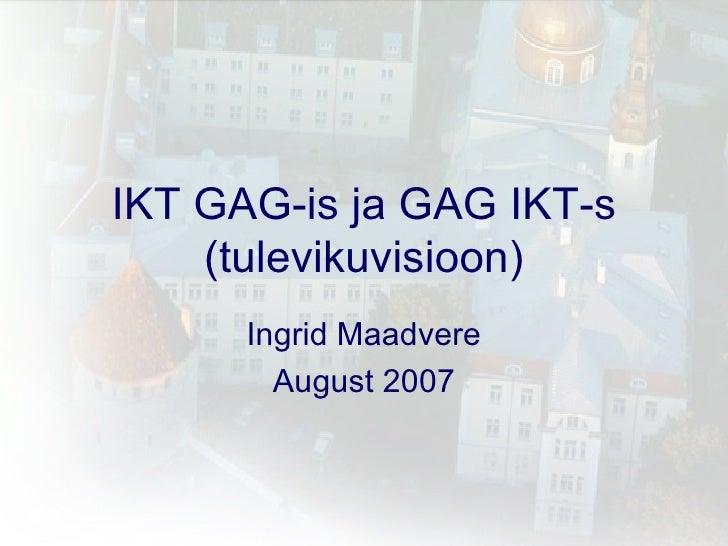 IKT GAG-is ja GAG IKT-s (tulevikuvisioon) Ingrid Maadvere August 2007