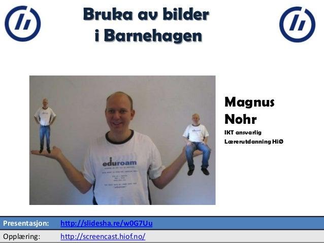 2  Bruka av bilder i Barnehagen  Magnus Nohr IKT ansvarlig Lærerutdanning HiØ  Presentasjon:  http://slidesha.re/w0G7Uu  O...