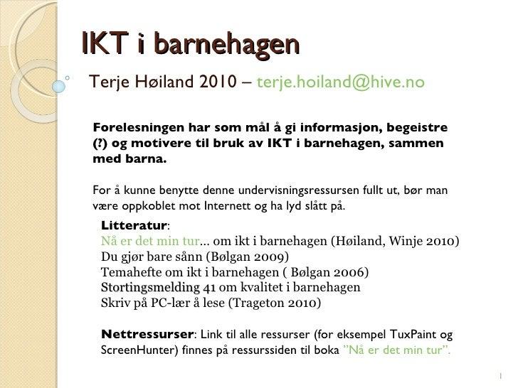 IKT i barnehagen Terje Høiland 2010 –  [email_address]   Forelesningen har som mål å gi informasjon, begeistre (?) og moti...