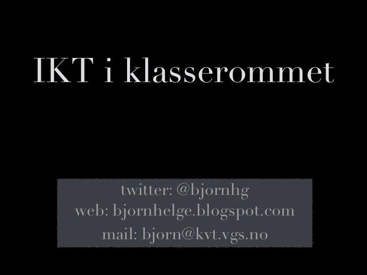 IKT i klasserommet        twitter: @bjornhg  web: bjornhelge.blogspot.com     mail: bjorn@kvt.vgs.no