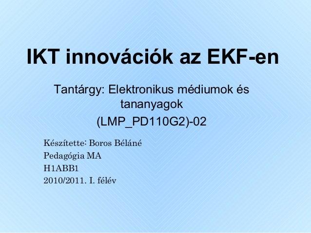 IKT innovációk az EKF-en Tantárgy: Elektronikus médiumok és tananyagok (LMP_PD110G2)-02 Készítette: Boros Béláné Pedagógia...
