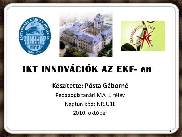 IKT INNOVÁCIÓK AZ EKF- en Készítette: Pósta Gáborné Pedagógiatanári MA 1.félév Neptun kód: NRJU1E 2010. október 1