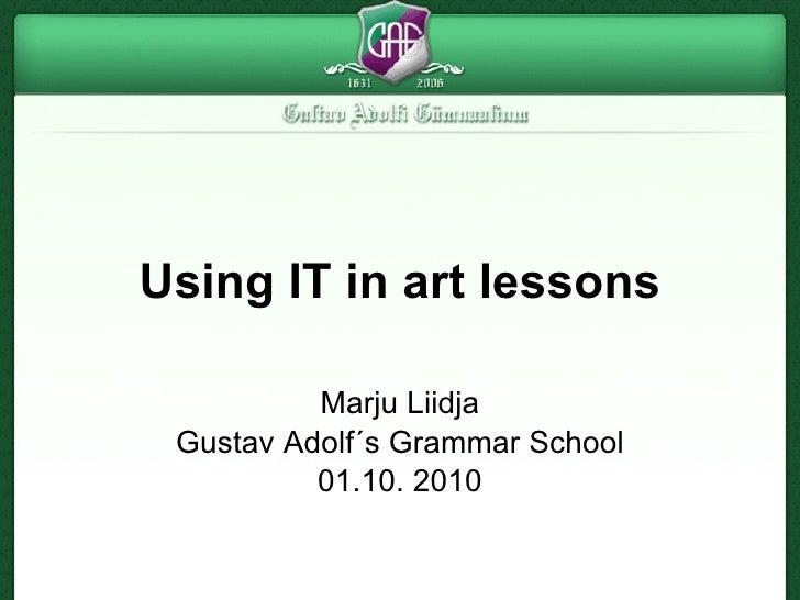 Using IT in art lessons Marju Liidja Gustav Adolf´s Grammar School 01.10. 2010