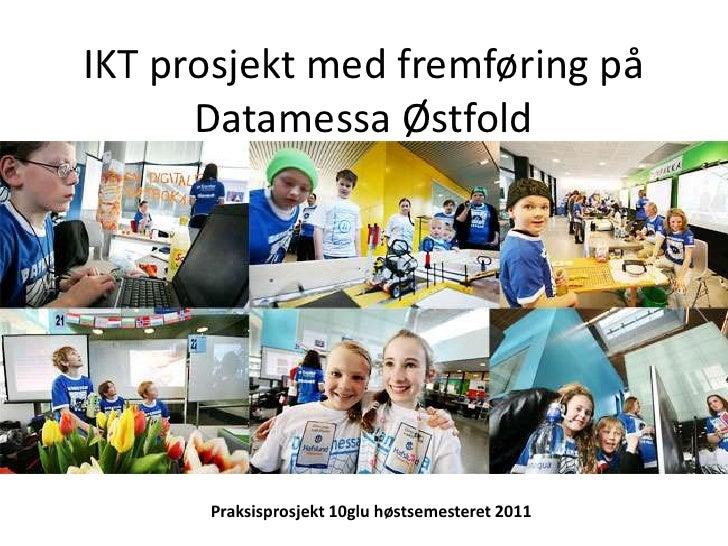 IKT prosjekt med fremføring på Datamessa Østfold<br />Praksisprosjekt 10glu høstsemesteret 2011<br />