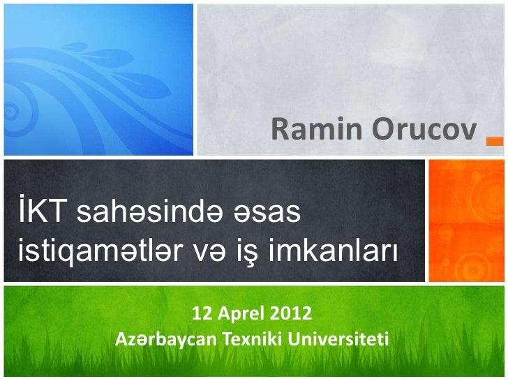 Ramin OrucovİKT sahəsində əsasistiqamətlər və iş imkanları               12 Aprel 2012       Azərbaycan Texniki Universiteti