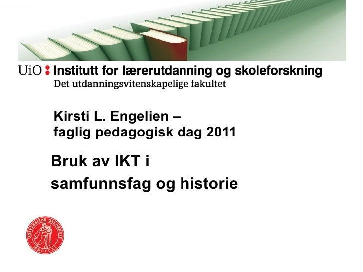Bruk av IKT i  samfunnsfag og historie  Kirsti L. Engelien –  faglig pedagogisk dag 2011