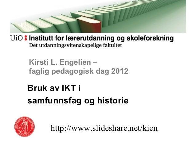 Kirsti L. Engelien –faglig pedagogisk dag 2012Bruk av IKT isamfunnsfag og historie     http://www.slideshare.net/kien