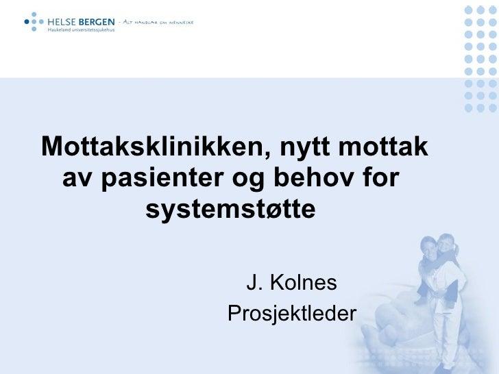 Mottaksklinikken, nytt mottak av pasienter og behov for       systemstøtte               J. Kolnes             Prosjektleder