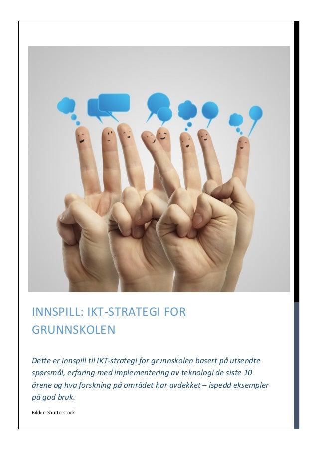 Bilder: Shutterstock INNSPILL: IKT-STRATEGI FOR GRUNNSKOLEN Dette er innspill til IKT-strategi for grunnskolen basert på u...