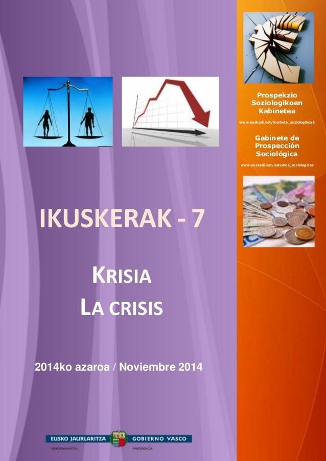 IKUSKERAK - 7  KRISIA  LA CRISIS  2014ko azaroa / Noviembre 2014  Prospekzio  Soziologikoen  Kabinetea  www.euskadi.net/ik...