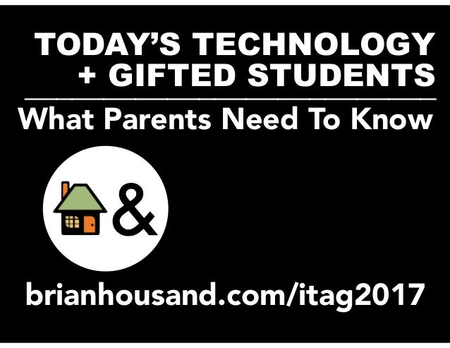 TODAY'S TECHNOLOGY + GIFTED STUDENTS__________________________ brianhousand.com/itag2017 What Parents Need To Know