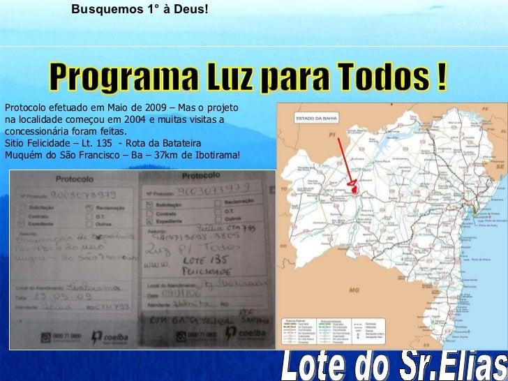 Programa Luz para Todos ! Lote do Sr.Elias  Protocolo efetuado em Maio de 2009 – Mas o projeto na localidade começou em 20...