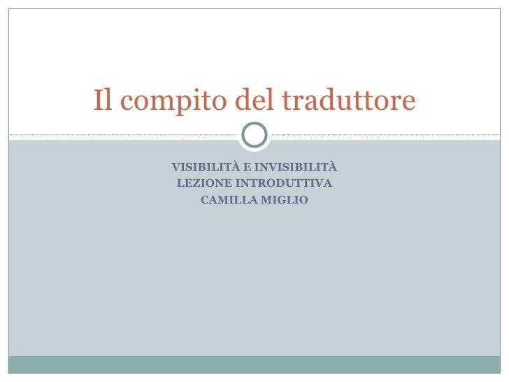 VISIBILITÀ E INVISIBILITÀ LEZIONE INTRODUTTIVA CAMILLA MIGLIO Il compito del traduttore