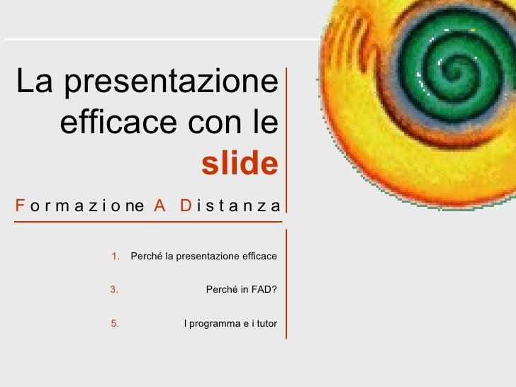 <ul><li>Perché la presentazione efficace </li></ul><ul><li>Perché in FAD? </li></ul><ul><li>l programma e i tutor </li></u...