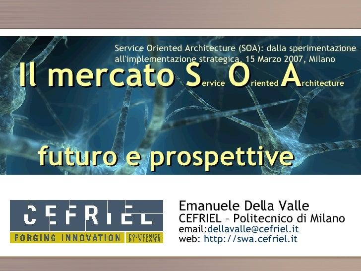 Il mercato  S ervice  O riented  A rchitecture     futuro e prospettive Emanuele Della Valle CEFRIEL – Politecnico di Mila...
